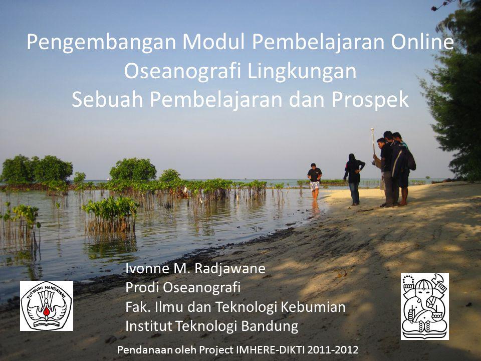 Pengembangan Modul Pembelajaran Online Oseanografi Lingkungan Sebuah Pembelajaran dan Prospek Ivonne M. Radjawane Prodi Oseanografi Fak. Ilmu dan Tekn