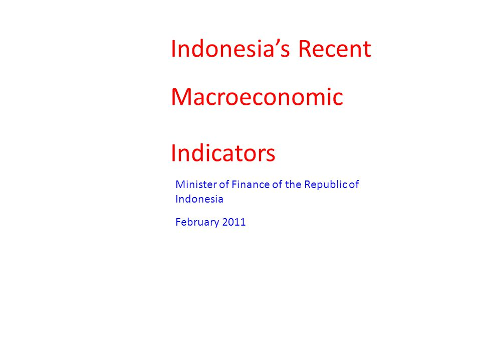 Indonesia's Recent Macroeconomic Indicators Minister of Finance of the Republic of Indonesia February 2011