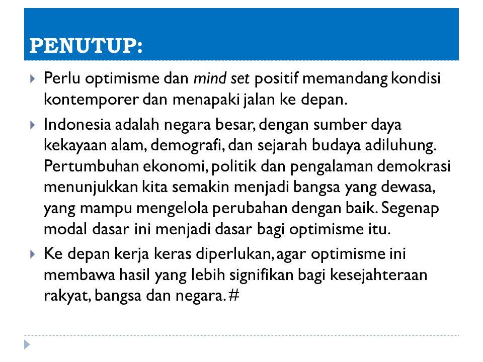 PENUTUP:  Perlu optimisme dan mind set positif memandang kondisi kontemporer dan menapaki jalan ke depan.  Indonesia adalah negara besar, dengan sum