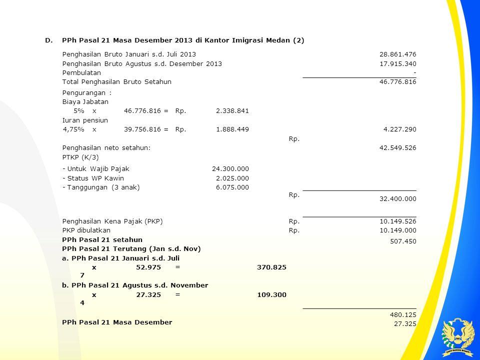 D. PPh Pasal 21 Masa Desember 2013 di Kantor Imigrasi Medan (2) Penghasilan Bruto Januari s.d. Juli 2013 28.861.476 Penghasilan Bruto Agustus s.d. Des
