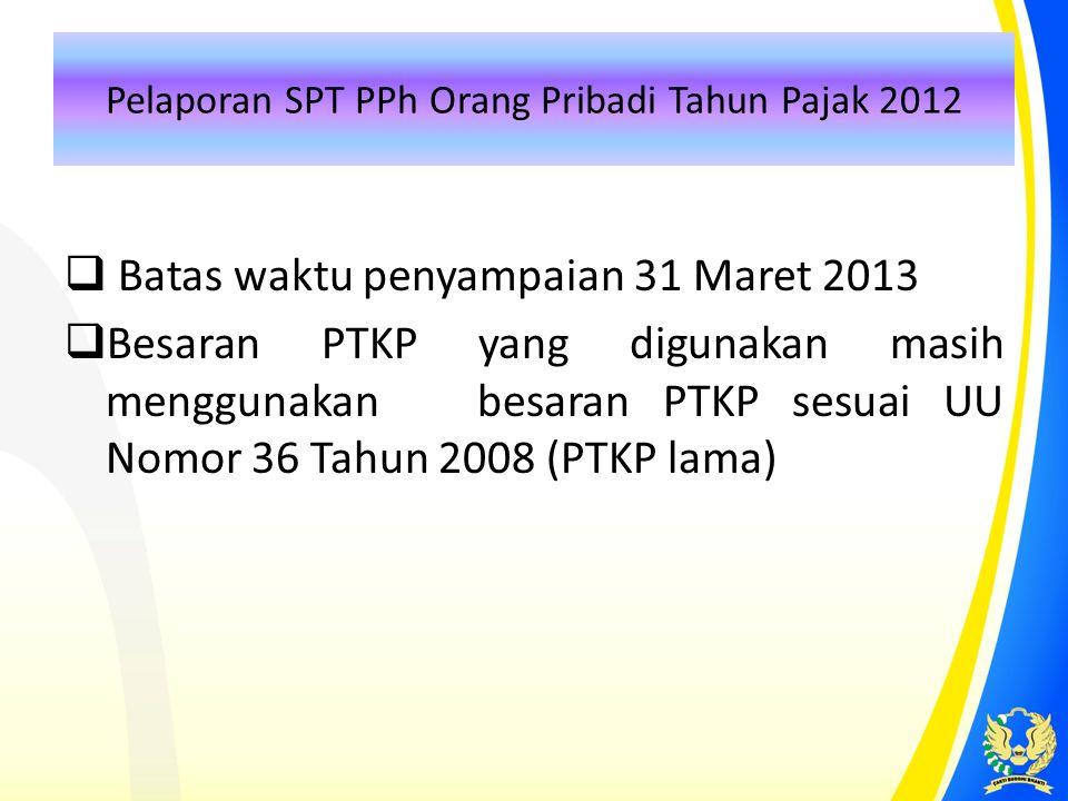 Pelaporan SPT PPh Orang Pribadi Tahun Pajak 2012  Batas waktu penyampaian 31 Maret 2013  Besaran PTKP yang digunakan masih menggunakan besaran PTKP