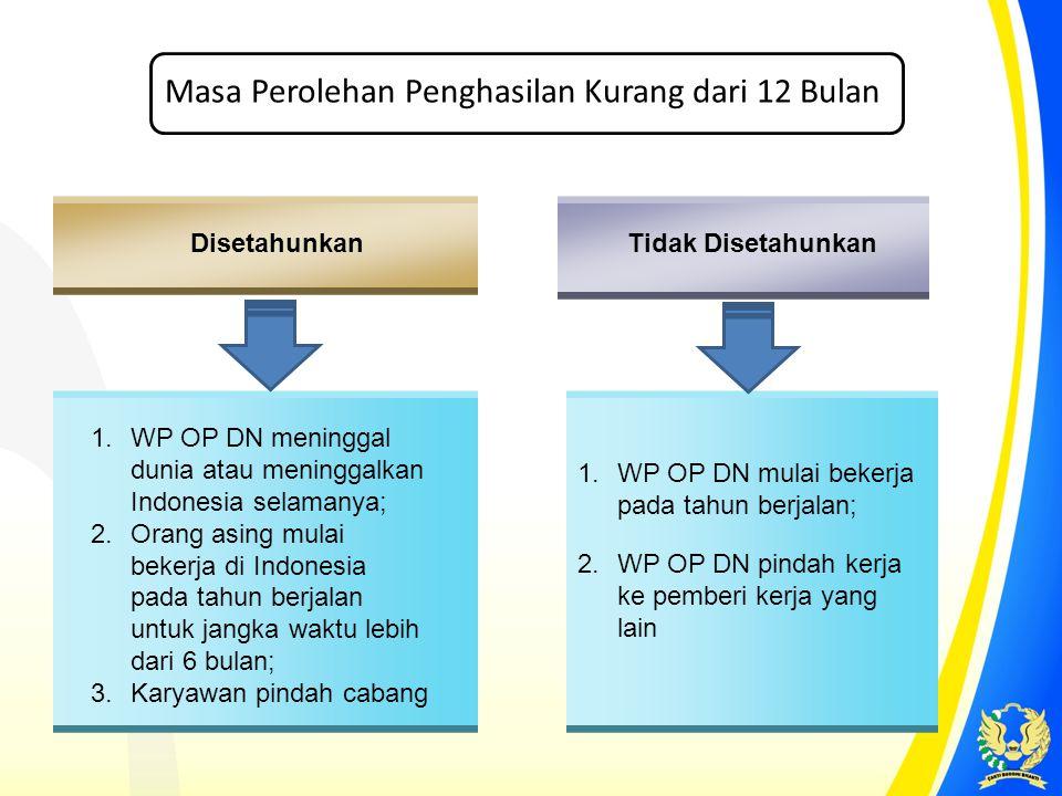 Disetahunkan Tidak Disetahunkan 1.WP OP DN meninggal dunia atau meninggalkan Indonesia selamanya; 2.Orang asing mulai bekerja di Indonesia pada tahun