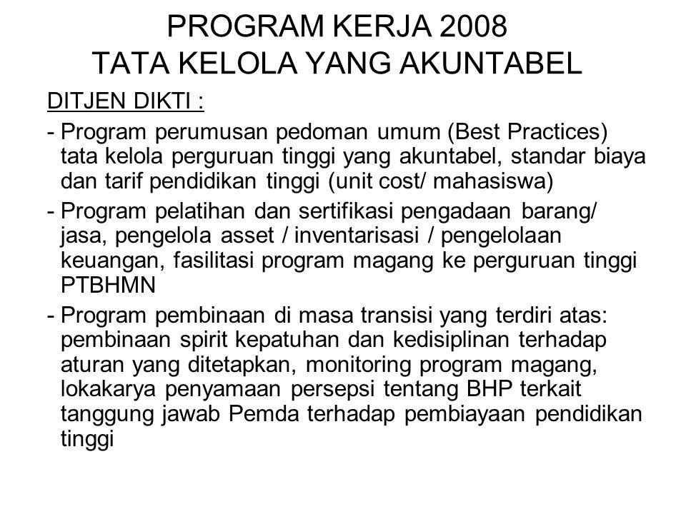 PROGRAM KERJA 2008 TATA KELOLA YANG AKUNTABEL DITJEN DIKTI : -Program perumusan pedoman umum (Best Practices) tata kelola perguruan tinggi yang akunta
