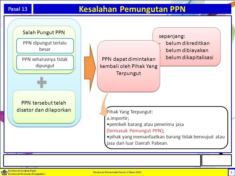 5 Direktorat Jenderal Pajak Direktorat Peraturan Perpajakan I Peraturan Pemerintah Nomor 1 Tahun 2012 5 Pasal 13 Kesalahan Pemungutan PPN sepanjang: -