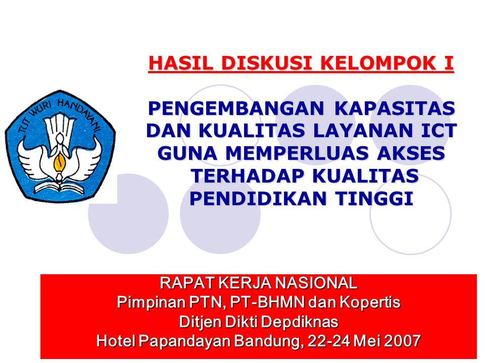 HASIL DISKUSI KELOMPOK I PENGEMBANGAN KAPASITAS DAN KUALITAS LAYANAN ICT GUNA MEMPERLUAS AKSES TERHADAP KUALITAS PENDIDIKAN TINGGI RAPAT KERJA NASIONAL Pimpinan PTN, PT-BHMN dan Kopertis Ditjen Dikti Depdiknas Hotel Papandayan Bandung, 22-24 Mei 2007