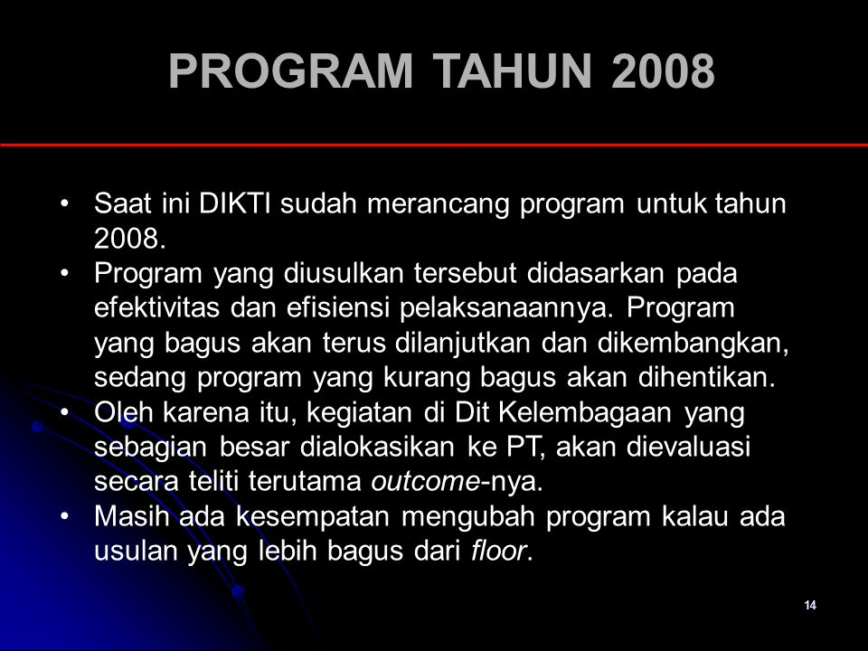 14 PROGRAM TAHUN 2008 Saat ini DIKTI sudah merancang program untuk tahun 2008. Program yang diusulkan tersebut didasarkan pada efektivitas dan efisien