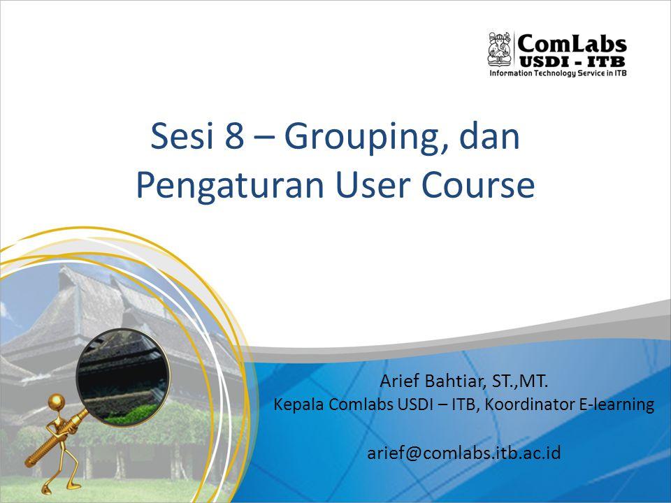 Sesi 8 – Grouping, dan Pengaturan User Course Arief Bahtiar, ST.,MT.