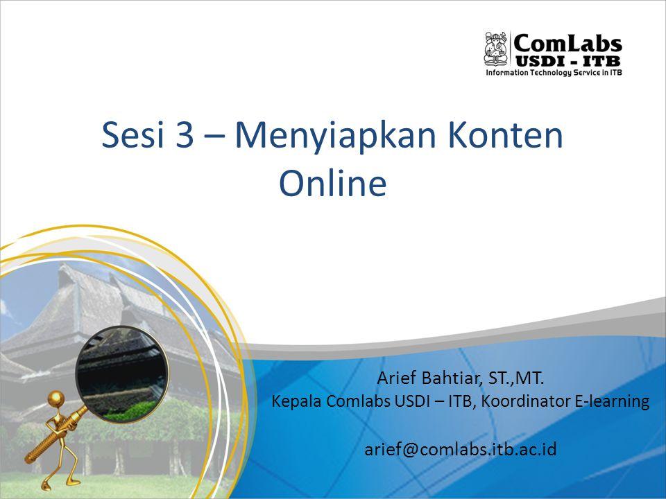 Sesi 3 – Menyiapkan Konten Online Arief Bahtiar, ST.,MT. Kepala Comlabs USDI – ITB, Koordinator E-learning arief@comlabs.itb.ac.id