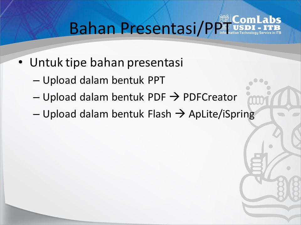 Bahan Presentasi/PPT Untuk tipe bahan presentasi – Upload dalam bentuk PPT – Upload dalam bentuk PDF  PDFCreator – Upload dalam bentuk Flash  ApLite/iSpring