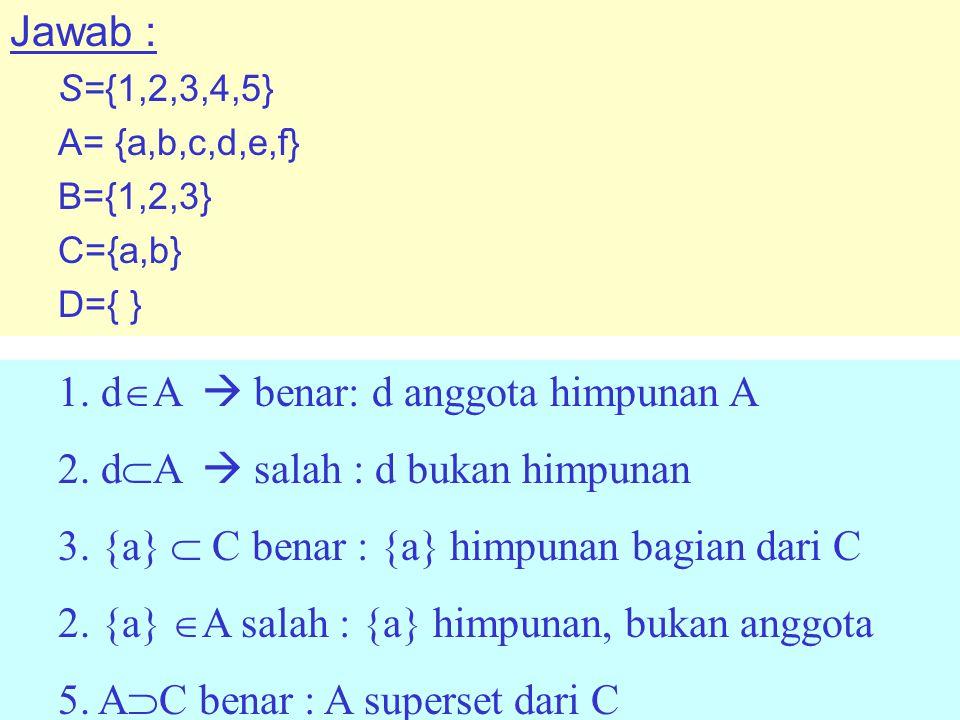 Jawab : S={1,2,3,4,5} A= {a,b,c,d,e,f} B={1,2,3} C={a,b} D={ } 1.