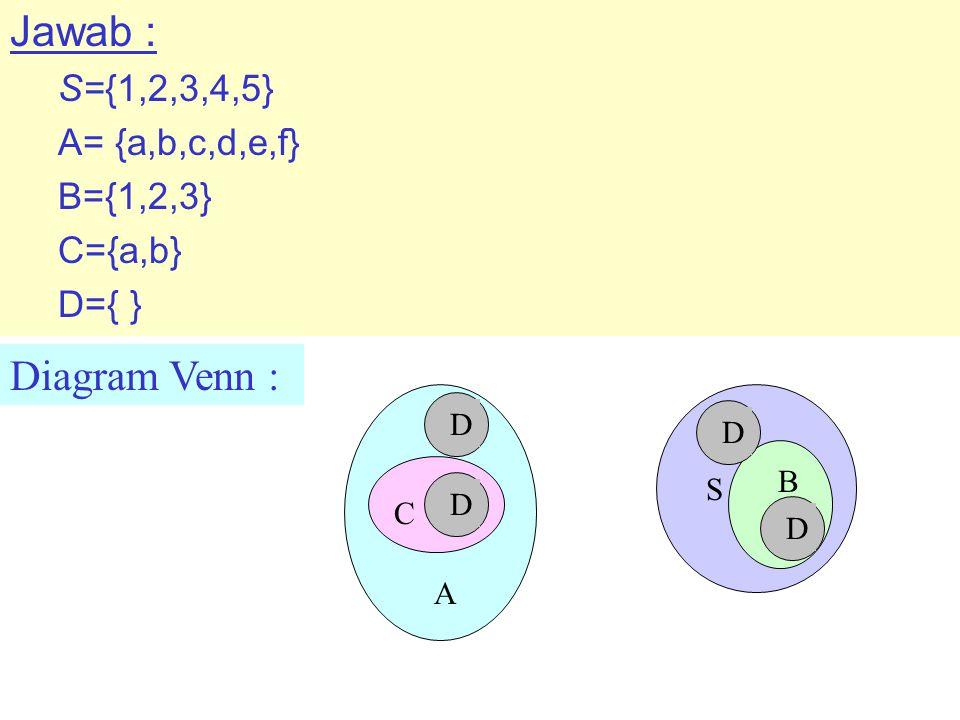 Diagram Venn : Jawab : S={1,2,3,4,5} A= {a,b,c,d,e,f} B={1,2,3} C={a,b} D={ } S B C A D D D D