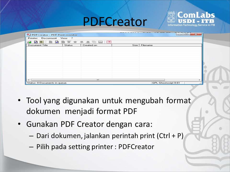 PDFCreator Tool yang digunakan untuk mengubah format dokumen menjadi format PDF Gunakan PDF Creator dengan cara: – Dari dokumen, jalankan perintah print (Ctrl + P) – Pilih pada setting printer : PDFCreator