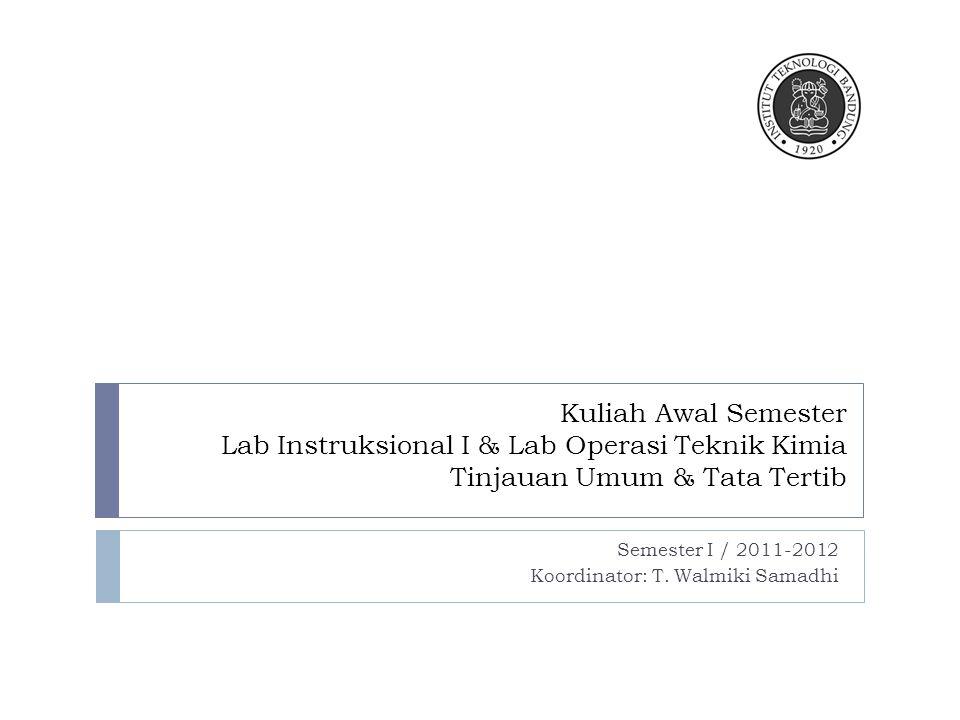 Kuliah Awal Semester Lab Instruksional I & Lab Operasi Teknik Kimia Tinjauan Umum & Tata Tertib Semester I / 2011-2012 Koordinator: T.