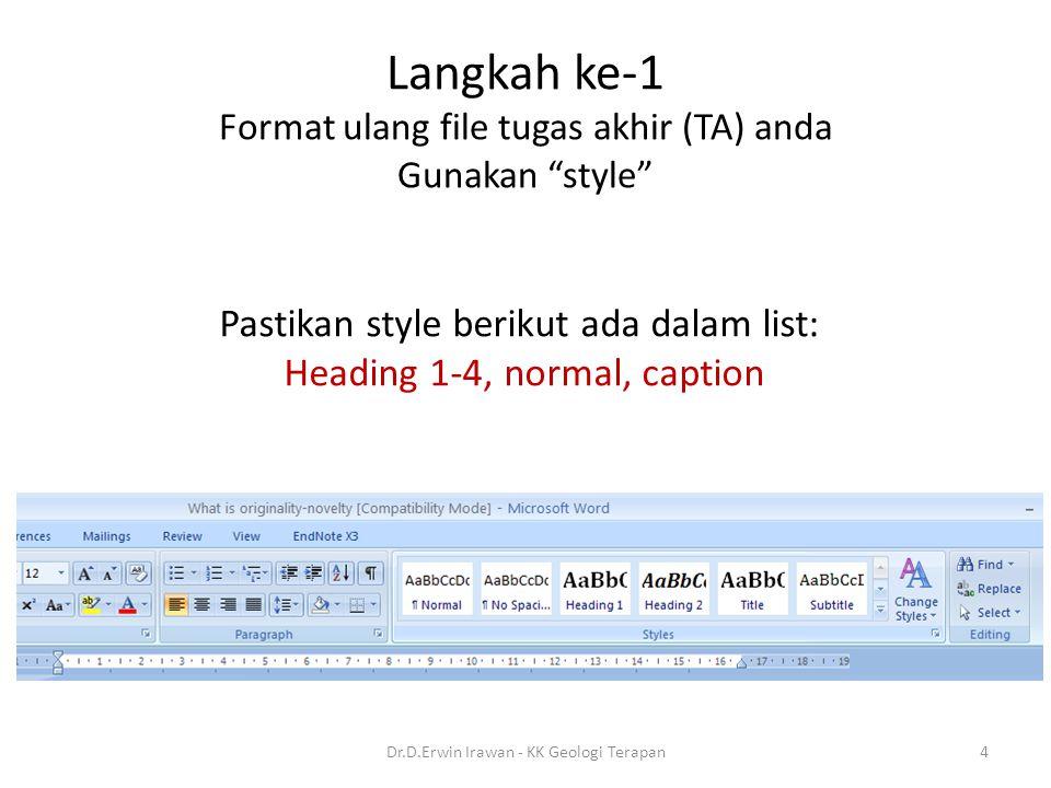 "Langkah ke-1 Format ulang file tugas akhir (TA) anda Gunakan ""style"" Pastikan style berikut ada dalam list: Heading 1-4, normal, caption 4Dr.D.Erwin I"