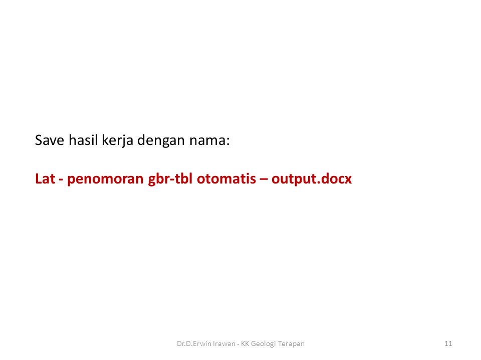 Save hasil kerja dengan nama: Lat - penomoran gbr-tbl otomatis – output.docx 11Dr.D.Erwin Irawan - KK Geologi Terapan