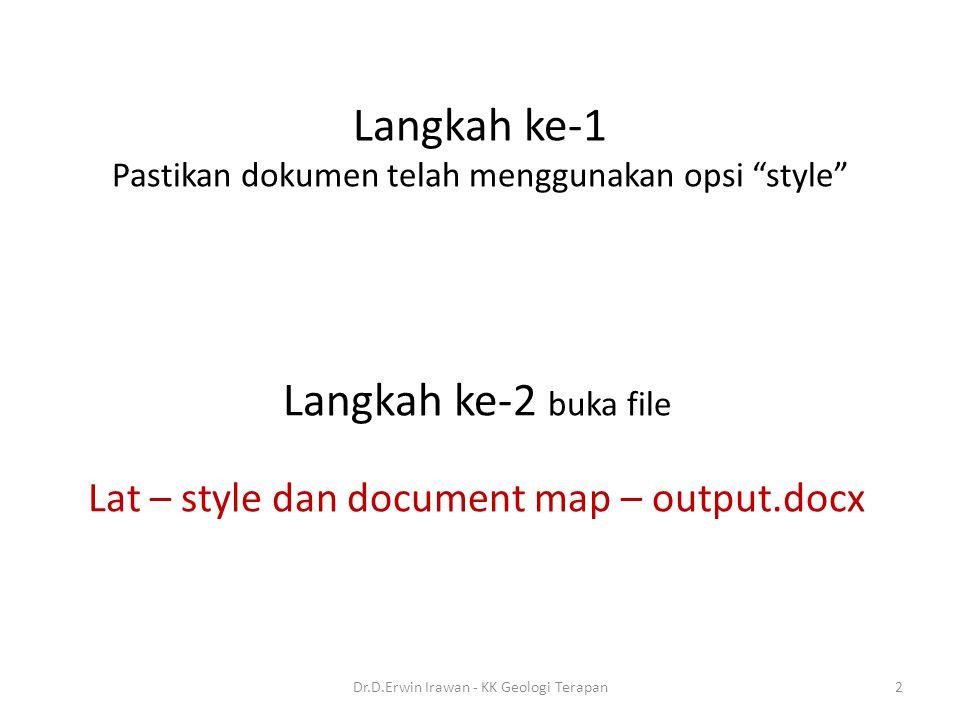 Langkah ke-1 Pastikan dokumen telah menggunakan opsi style Langkah ke-2 buka file Lat – style dan document map – output.docx 2Dr.D.Erwin Irawan - KK Geologi Terapan