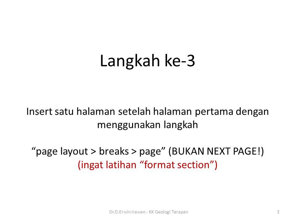 Insert satu halaman setelah halaman pertama dengan menggunakan langkah page layout > breaks > page (BUKAN NEXT PAGE!) (ingat latihan format section ) Langkah ke-3 3Dr.D.Erwin Irawan - KK Geologi Terapan