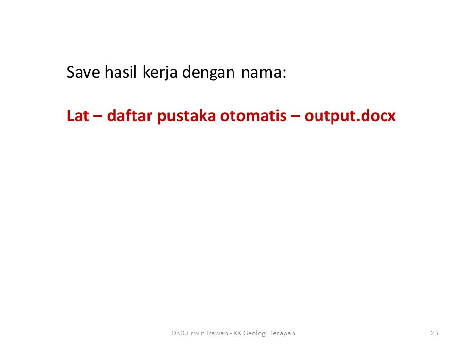 Save hasil kerja dengan nama: Lat – daftar pustaka otomatis – output.docx 23Dr.D.Erwin Irawan - KK Geologi Terapan