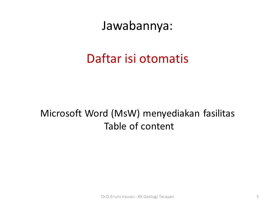 Jawabannya: Daftar isi otomatis Microsoft Word (MsW) menyediakan fasilitas Table of content 3Dr.D.Erwin Irawan - KK Geologi Terapan