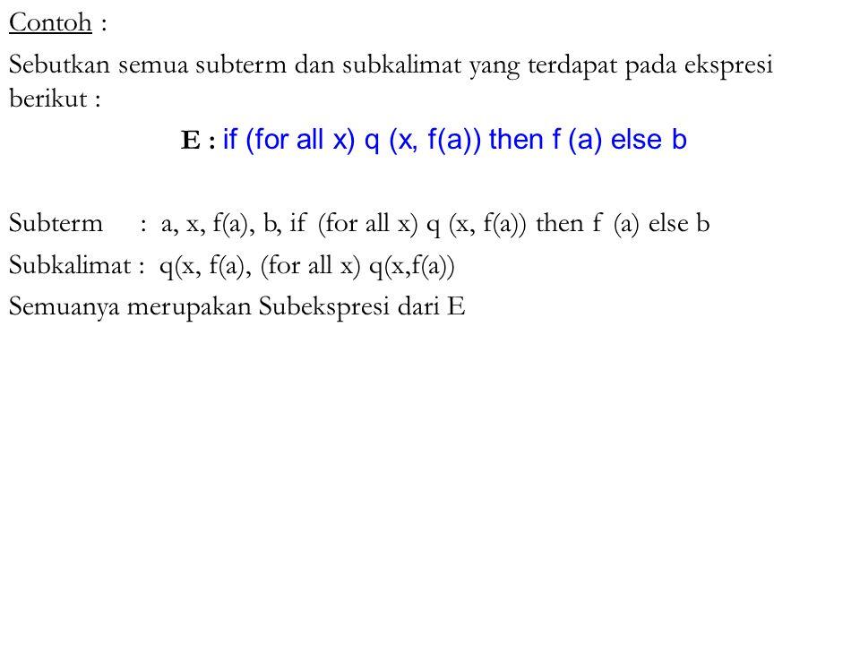 Contoh : Sebutkan semua subterm dan subkalimat yang terdapat pada ekspresi berikut : E : if (for all x) q (x, f(a)) then f (a) else b Subterm : a, x,