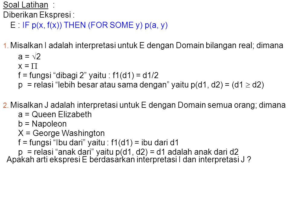 Soal Latihan : Diberikan Ekspresi : E : IF p(x, f(x)) THEN (FOR SOME y) p(a, y) 1. Misalkan I adalah interpretasi untuk E dengan Domain bilangan real;