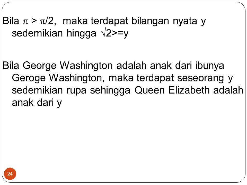 24 Bila  >  /2, maka terdapat bilangan nyata y sedemikian hingga  2>=y Bila George Washington adalah anak dari ibunya Geroge Washington, maka terda