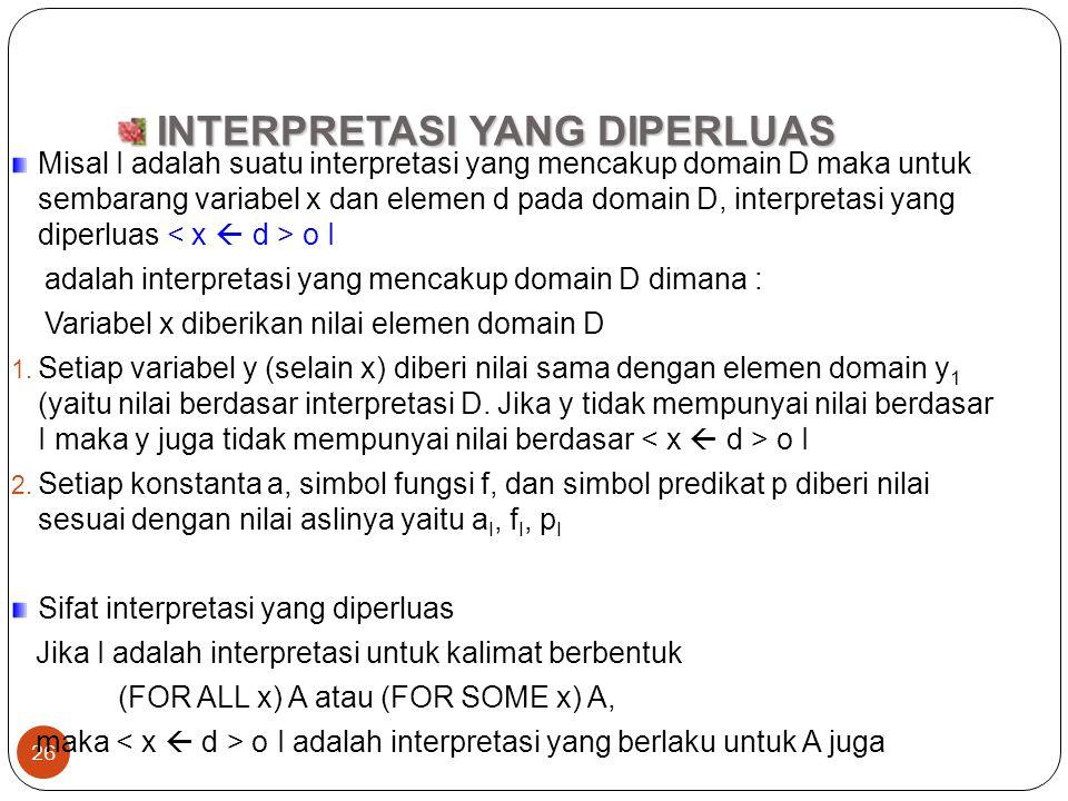 26 INTERPRETASI YANG DIPERLUAS INTERPRETASI YANG DIPERLUAS Misal I adalah suatu interpretasi yang mencakup domain D maka untuk sembarang variabel x da