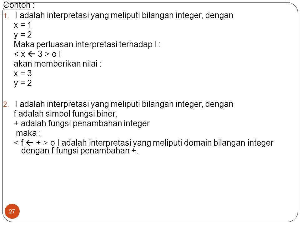 27 Contoh : 1. I adalah interpretasi yang meliputi bilangan integer, dengan x = 1 y = 2 Maka perluasan interpretasi terhadap I : o I akan memberikan n