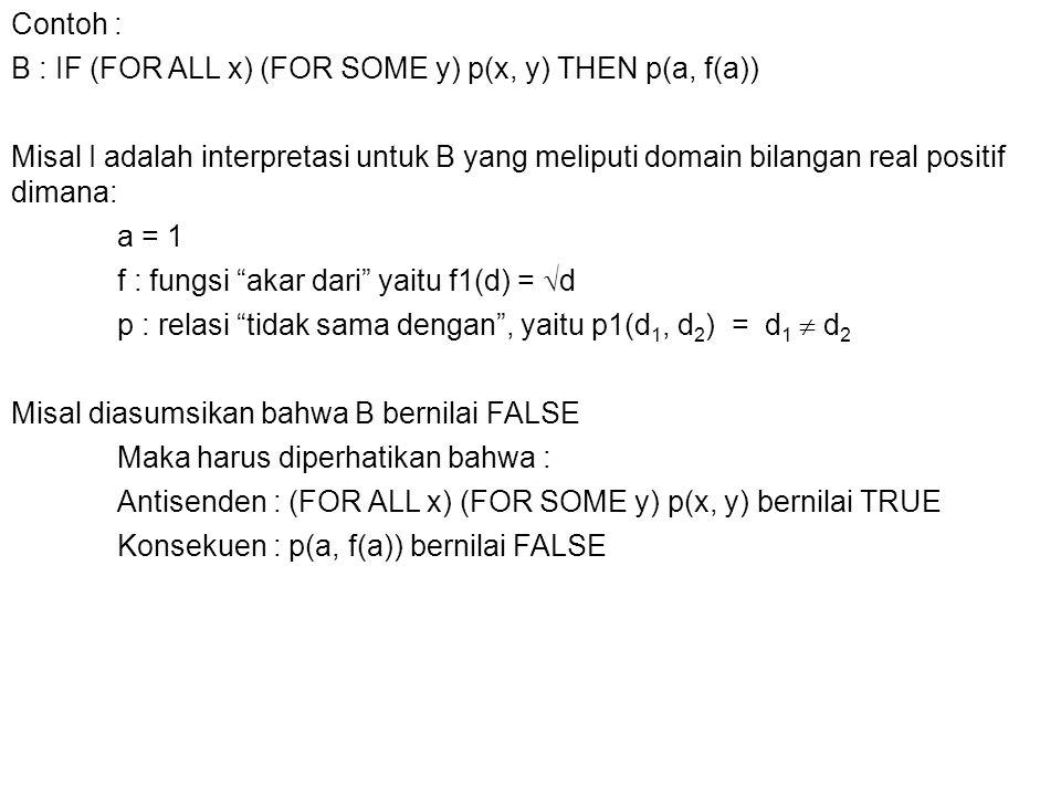 Contoh : B : IF (FOR ALL x) (FOR SOME y) p(x, y) THEN p(a, f(a)) Misal I adalah interpretasi untuk B yang meliputi domain bilangan real positif dimana