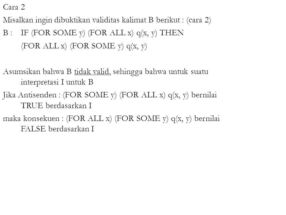 Cara 2 Misalkan ingin dibuktikan validitas kalimat B berikut : (cara 2) B : IF (FOR SOME y) (FOR ALL x) q(x, y) THEN (FOR ALL x) (FOR SOME y) q(x, y)