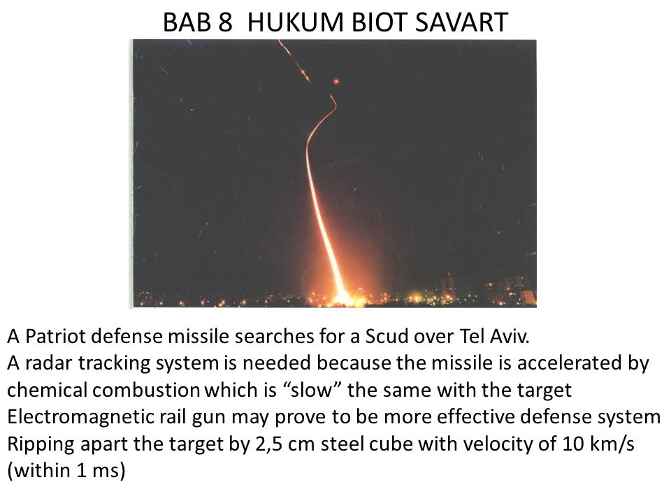 BAB 8 HUKUM BIOT SAVART A Patriot defense missile searches for a Scud over Tel Aviv. A radar tracking system is needed because the missile is accelera