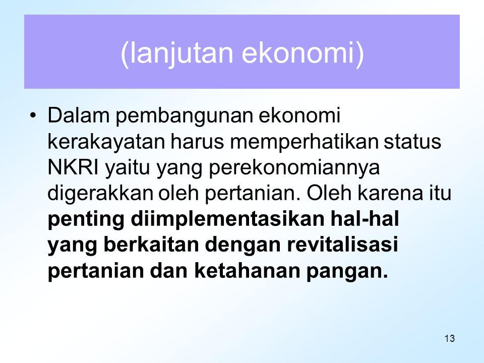 13 (lanjutan ekonomi) Dalam pembangunan ekonomi kerakayatan harus memperhatikan status NKRI yaitu yang perekonomiannya digerakkan oleh pertanian. Oleh