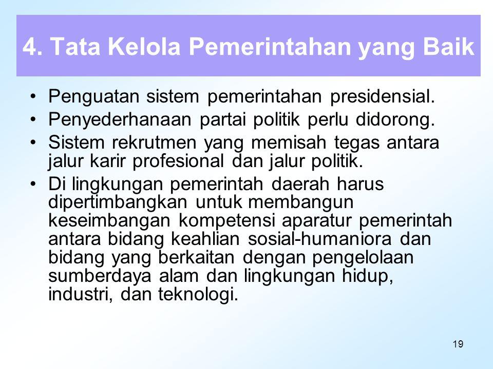 19 4. Tata Kelola Pemerintahan yang Baik Penguatan sistem pemerintahan presidensial. Penyederhanaan partai politik perlu didorong. Sistem rekrutmen ya