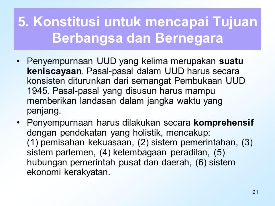 21 5. Konstitusi untuk mencapai Tujuan Berbangsa dan Bernegara Penyempurnaan UUD yang kelima merupakan suatu keniscayaan. Pasal-pasal dalam UUD harus
