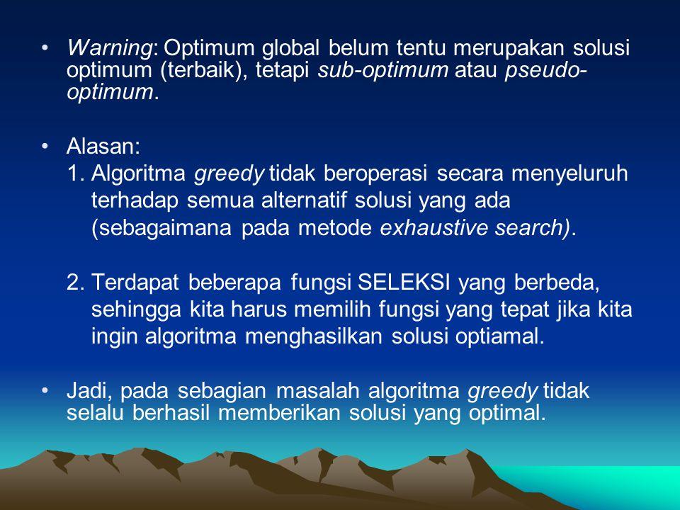Warning: Optimum global belum tentu merupakan solusi optimum (terbaik), tetapi sub-optimum atau pseudo- optimum. Alasan: 1. Algoritma greedy tidak ber