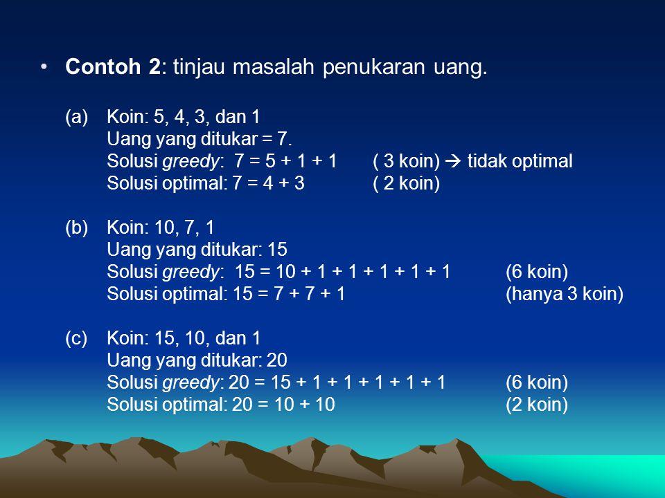 Contoh 2: tinjau masalah penukaran uang. (a) Koin: 5, 4, 3, dan 1 Uang yang ditukar = 7. Solusi greedy: 7 = 5 + 1 + 1 ( 3 koin)  tidak optimal Solusi