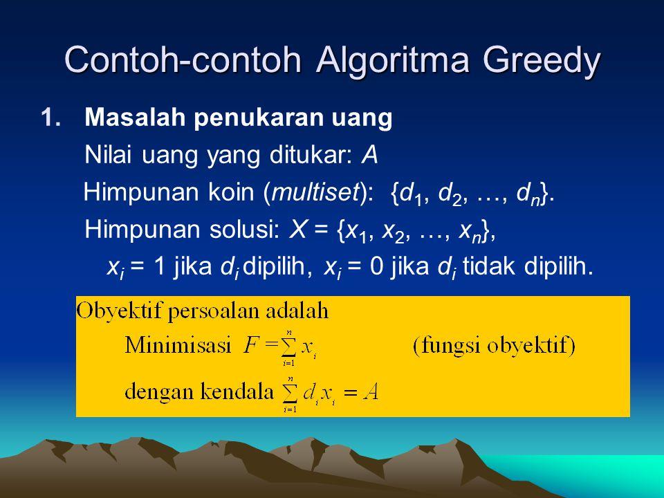 Contoh-contoh Algoritma Greedy 1.Masalah penukaran uang Nilai uang yang ditukar: A Himpunan koin (multiset): {d 1, d 2, …, d n }. Himpunan solusi: X =