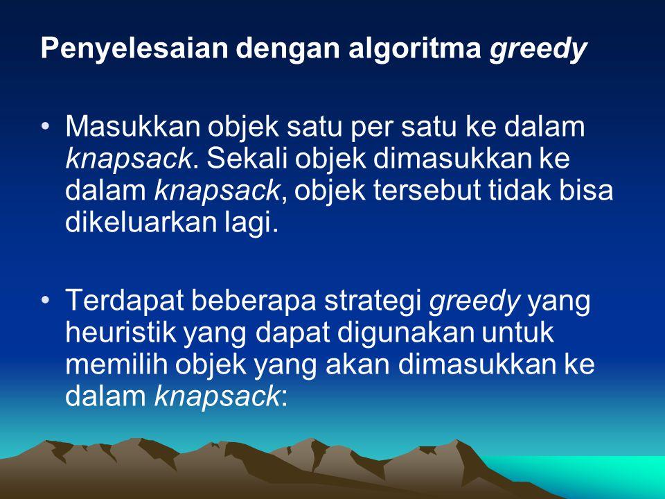 Penyelesaian dengan algoritma greedy Masukkan objek satu per satu ke dalam knapsack. Sekali objek dimasukkan ke dalam knapsack, objek tersebut tidak b