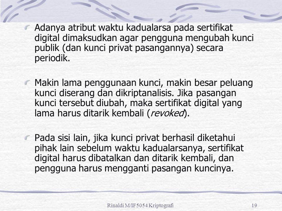 Rinaldi M/IF5054 Kriptografi19 Adanya atribut waktu kadualarsa pada sertifikat digital dimaksudkan agar pengguna mengubah kunci publik (dan kunci privat pasangannya) secara periodik.