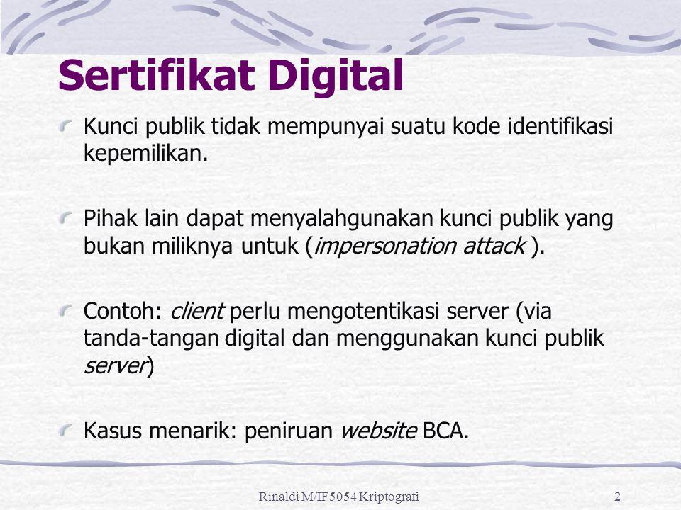 Rinaldi M/IF5054 Kriptografi2 Sertifikat Digital Kunci publik tidak mempunyai suatu kode identifikasi kepemilikan. Pihak lain dapat menyalahgunakan ku