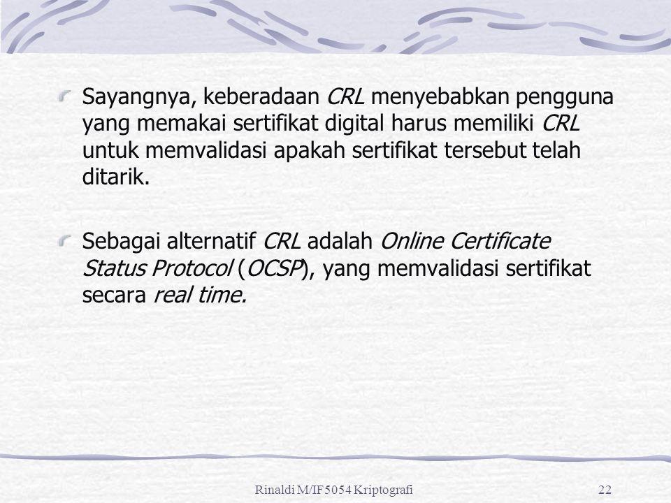 Rinaldi M/IF5054 Kriptografi22 Sayangnya, keberadaan CRL menyebabkan pengguna yang memakai sertifikat digital harus memiliki CRL untuk memvalidasi apakah sertifikat tersebut telah ditarik.