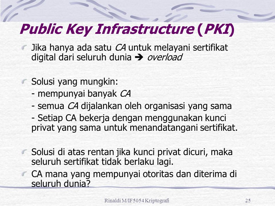 Rinaldi M/IF5054 Kriptografi25 Public Key Infrastructure (PKI) Jika hanya ada satu CA untuk melayani sertifikat digital dari seluruh dunia  overload Solusi yang mungkin: - mempunyai banyak CA - semua CA dijalankan oleh organisasi yang sama - Setiap CA bekerja dengan menggunakan kunci privat yang sama untuk menandatangani sertifikat.