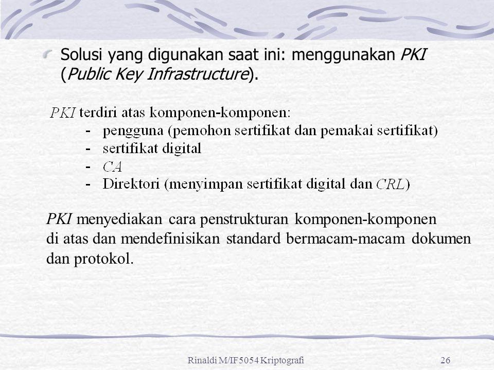 Rinaldi M/IF5054 Kriptografi26 Solusi yang digunakan saat ini: menggunakan PKI (Public Key Infrastructure). PKI menyediakan cara penstrukturan kompone