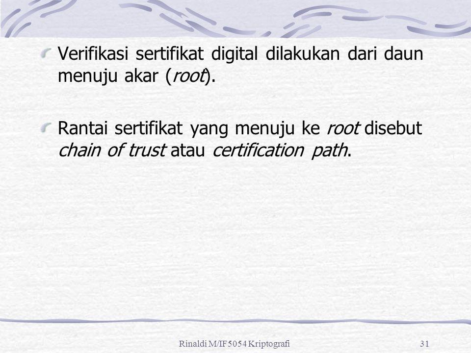 Rinaldi M/IF5054 Kriptografi31 Verifikasi sertifikat digital dilakukan dari daun menuju akar (root). Rantai sertifikat yang menuju ke root disebut cha