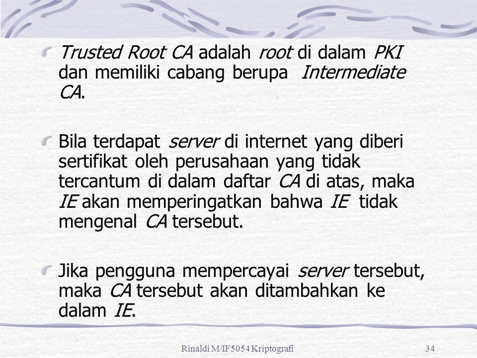 Rinaldi M/IF5054 Kriptografi34 Trusted Root CA adalah root di dalam PKI dan memiliki cabang berupa Intermediate CA.