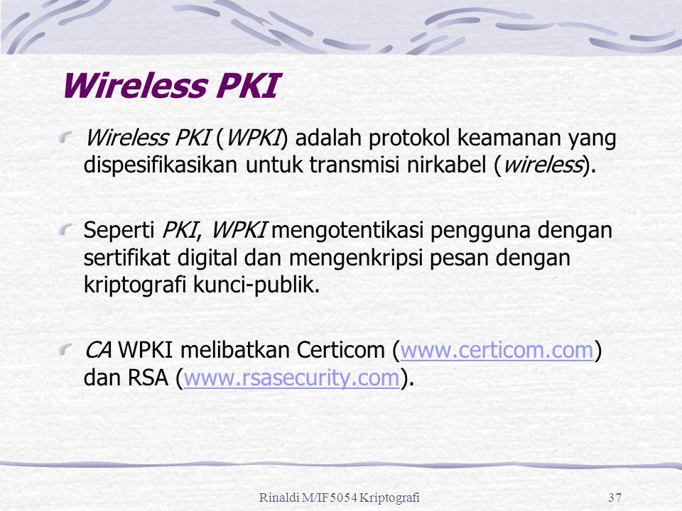 Rinaldi M/IF5054 Kriptografi37 Wireless PKI Wireless PKI (WPKI) adalah protokol keamanan yang dispesifikasikan untuk transmisi nirkabel (wireless).