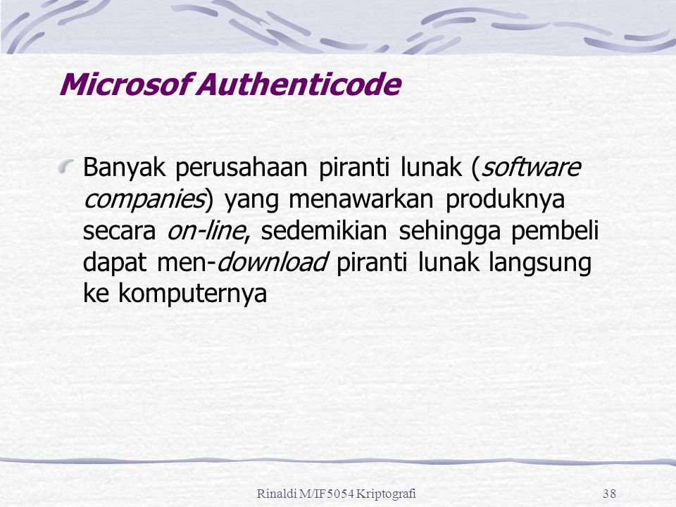 Rinaldi M/IF5054 Kriptografi38 Microsof Authenticode Banyak perusahaan piranti lunak (software companies) yang menawarkan produknya secara on-line, sedemikian sehingga pembeli dapat men-download piranti lunak langsung ke komputernya