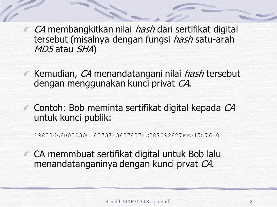 8 CA membangkitkan nilai hash dari sertifikat digital tersebut (misalnya dengan fungsi hash satu-arah MD5 atau SHA) Kemudian, CA menandatangani nilai hash tersebut dengan menggunakan kunci privat CA.