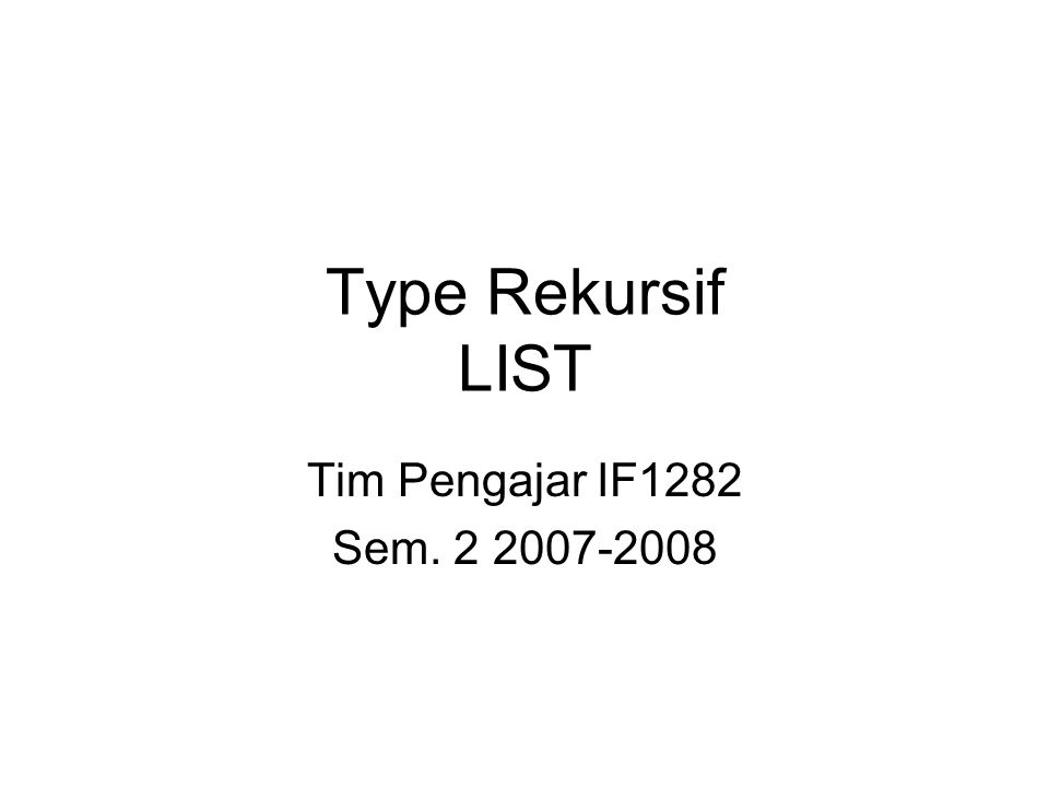 Definisi List List adalah sekumpulan elemen yg bertipe sama; disebut juga sequence atau series Tipe rekursif –Basis 0: list kosong adalah sebuah list –Rekurens: list terdiri atas sebuah elemen dan sublist (sublist juga bertipe list) e1e1 e2e2 e3e3 e4e4 e5e5 enen …… Elemen pertama Sisa list