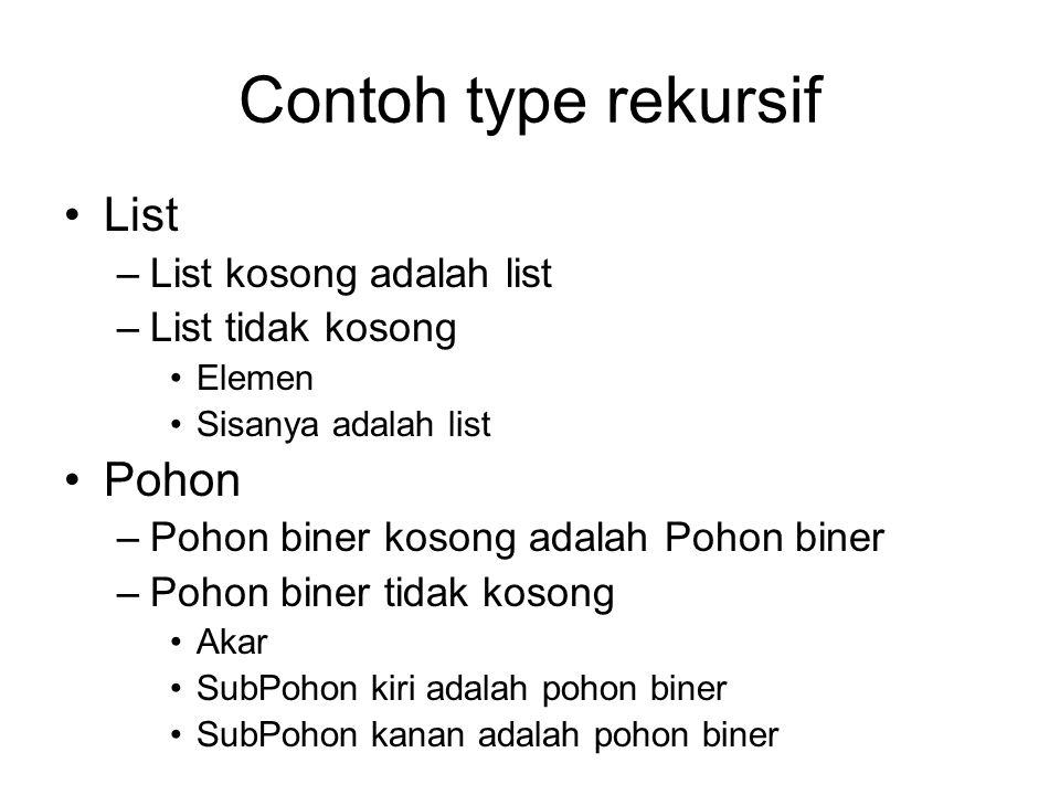 Contoh type rekursif List –List kosong adalah list –List tidak kosong Elemen Sisanya adalah list Pohon –Pohon biner kosong adalah Pohon biner –Pohon b